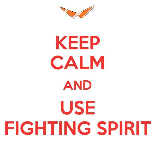 KEEP CALM AND USE FIGHTING SPIRIT