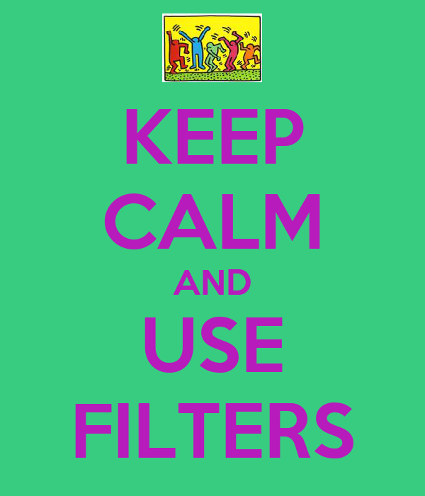 KEEP CALM AND USE FILTERS