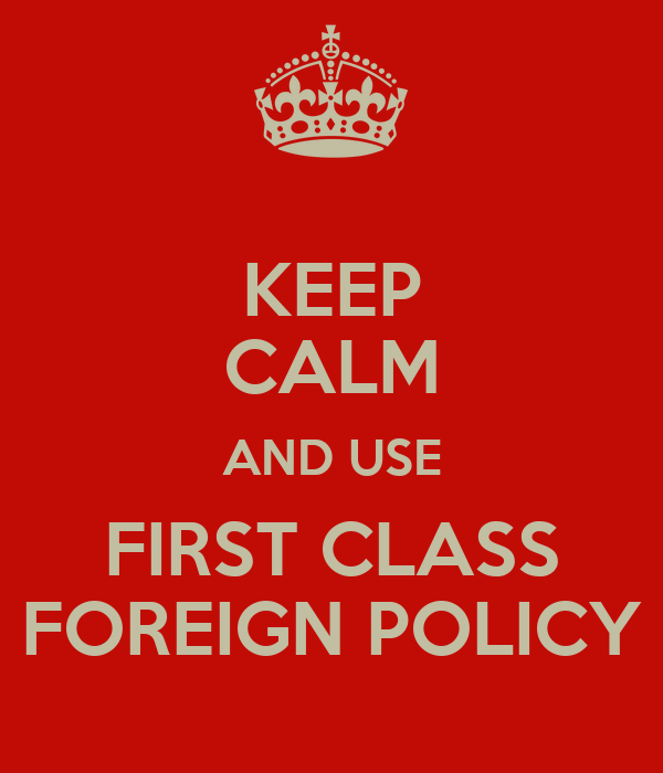 KEEP CALM AND USE FIRST CLASS FOREIGN POLICY