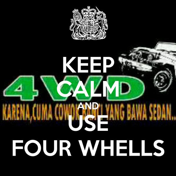 KEEP CALM AND USE FOUR WHELLS