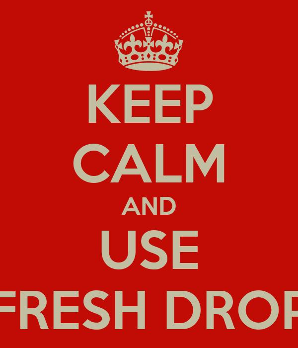 KEEP CALM AND USE FRESH DROP