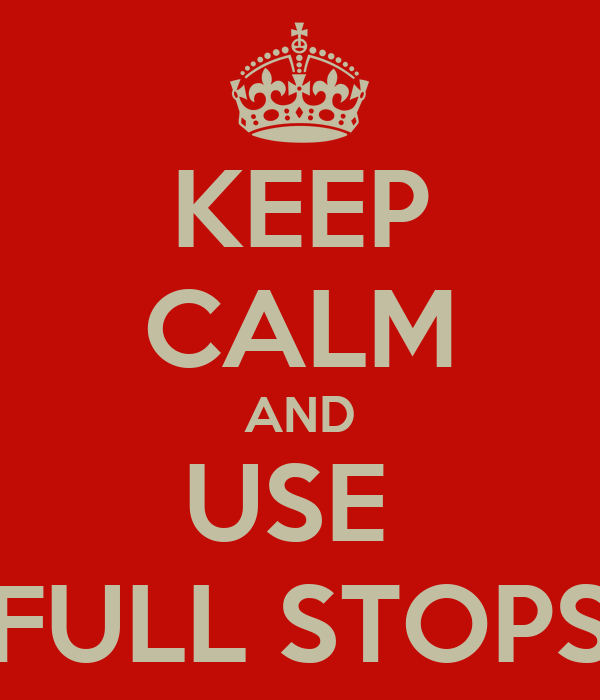 KEEP CALM AND USE  FULL STOPS