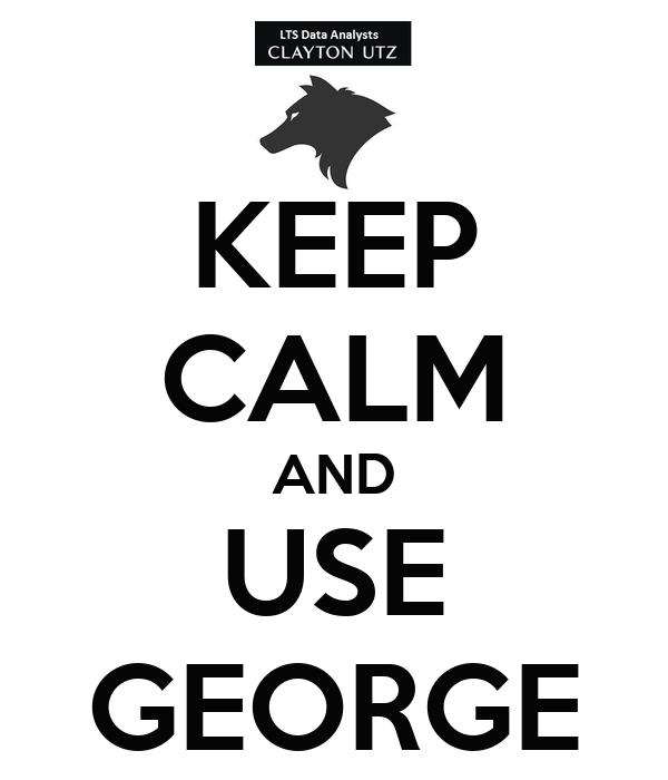KEEP CALM AND USE GEORGE