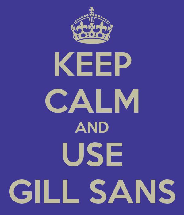 KEEP CALM AND USE GILL SANS