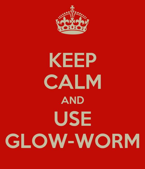 KEEP CALM AND USE GLOW-WORM