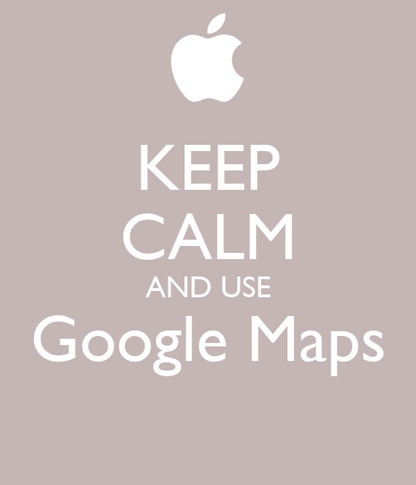 KEEP CALM AND USE Google Maps