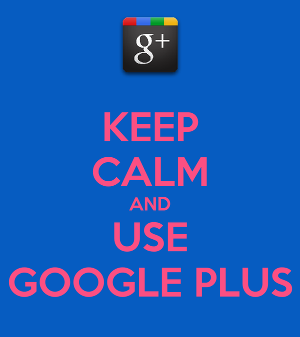 KEEP CALM AND USE GOOGLE PLUS