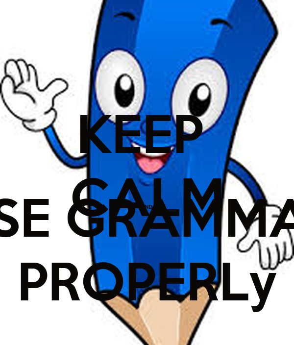 KEEP  CALM AND  USE GRAMMAR PROPERLy
