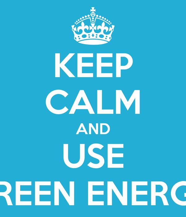 KEEP CALM AND USE GREEN ENERGY