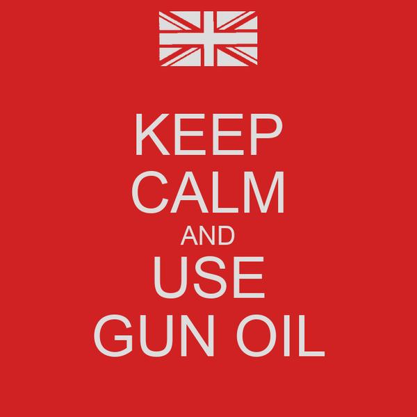 KEEP CALM AND USE GUN OIL