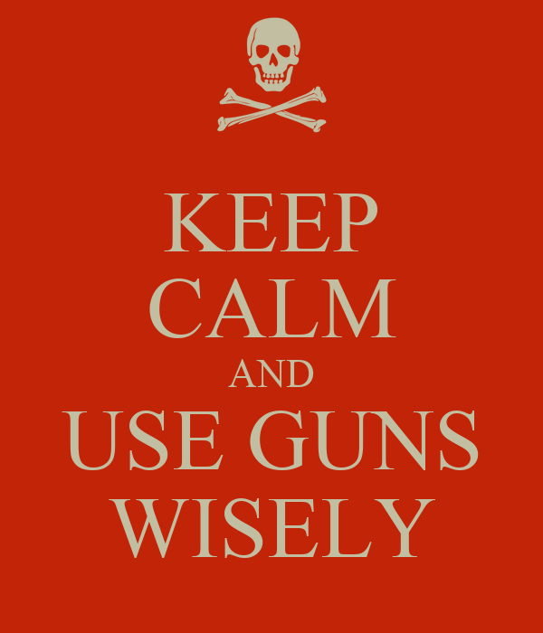 KEEP CALM AND USE GUNS WISELY