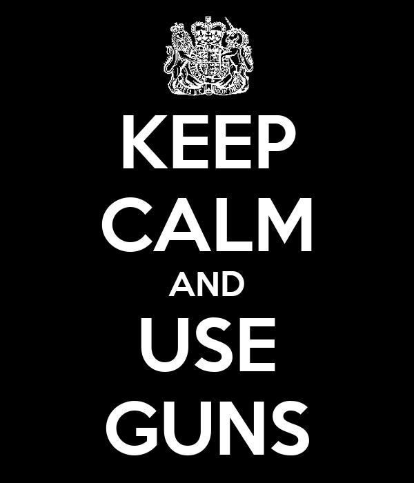 KEEP CALM AND USE GUNS