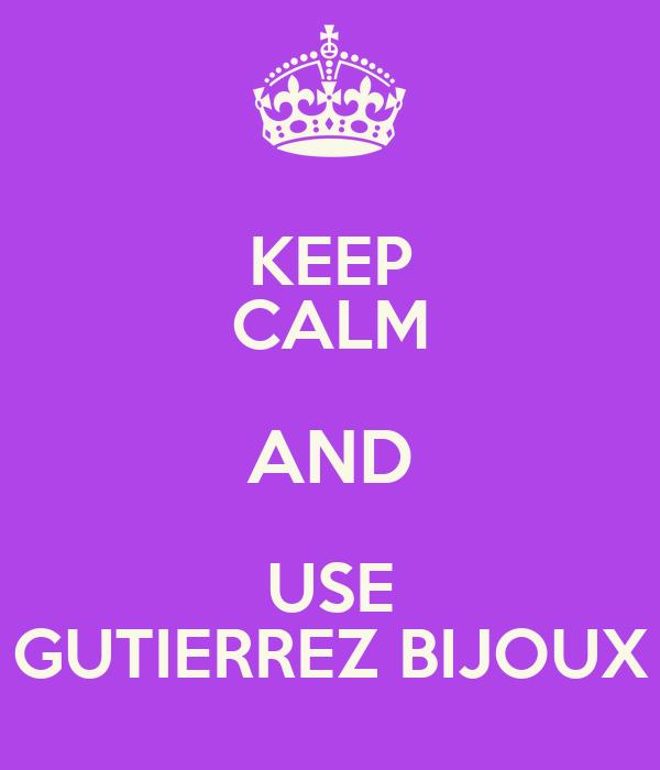 KEEP CALM AND USE GUTIERREZ BIJOUX