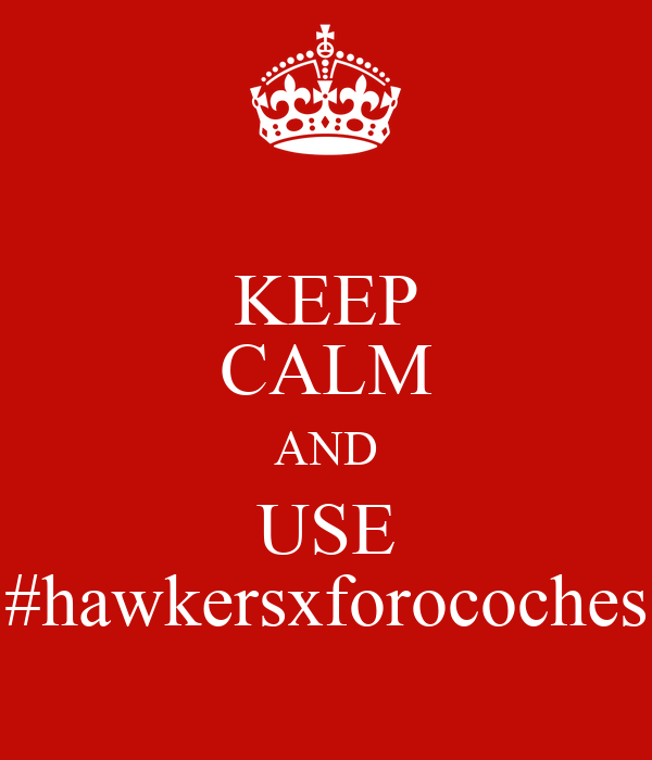 KEEP CALM AND USE #hawkersxforocoches