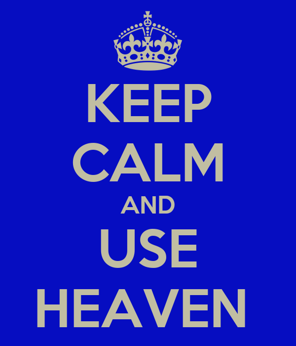 KEEP CALM AND USE HEAVEN