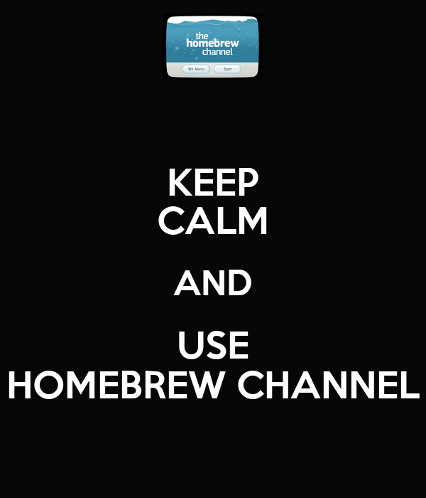 KEEP CALM AND USE HOMEBREW CHANNEL