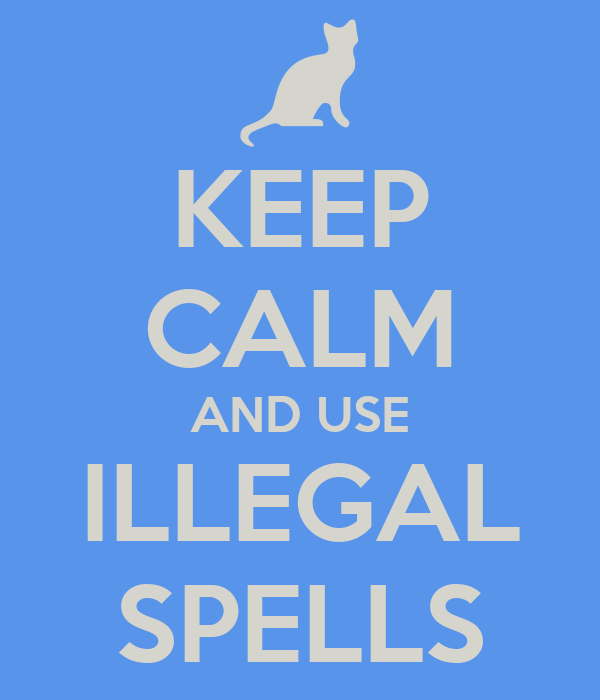 KEEP CALM AND USE ILLEGAL SPELLS