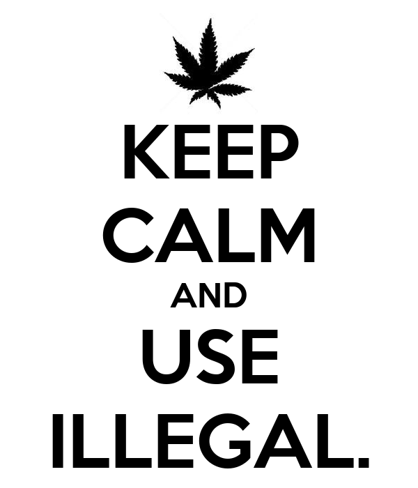 KEEP CALM AND USE ILLEGAL.