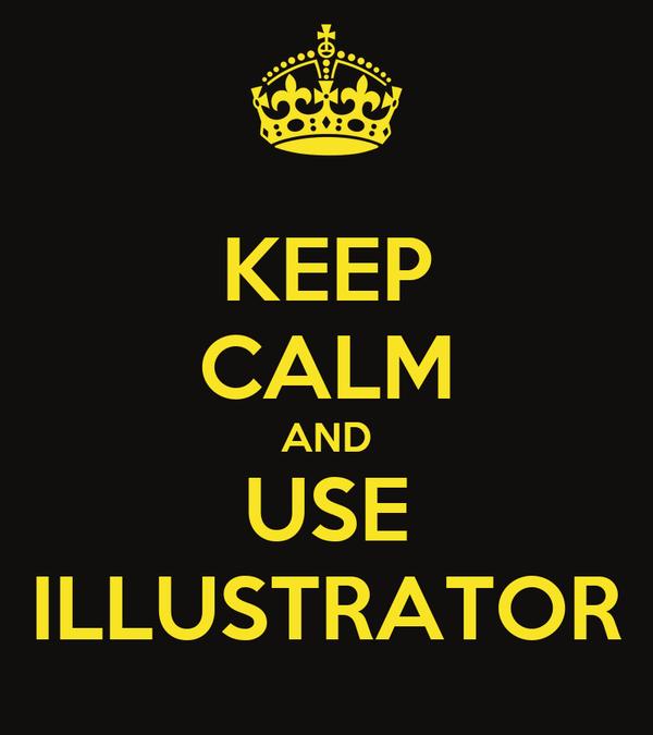 KEEP CALM AND USE ILLUSTRATOR