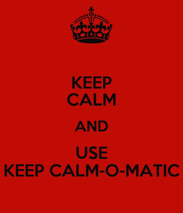 KEEP CALM AND USE KEEP CALM-O-MATIC