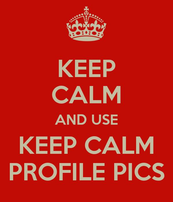KEEP CALM AND USE KEEP CALM PROFILE PICS