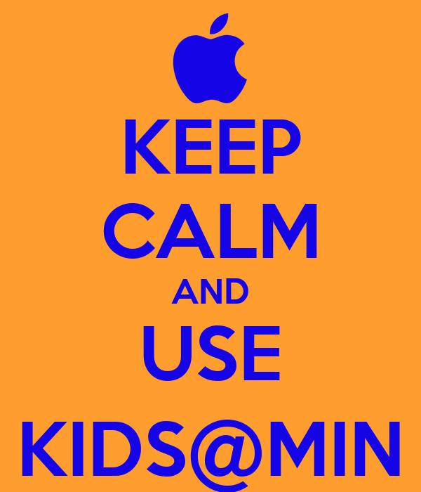 KEEP CALM AND USE KIDS@MIN