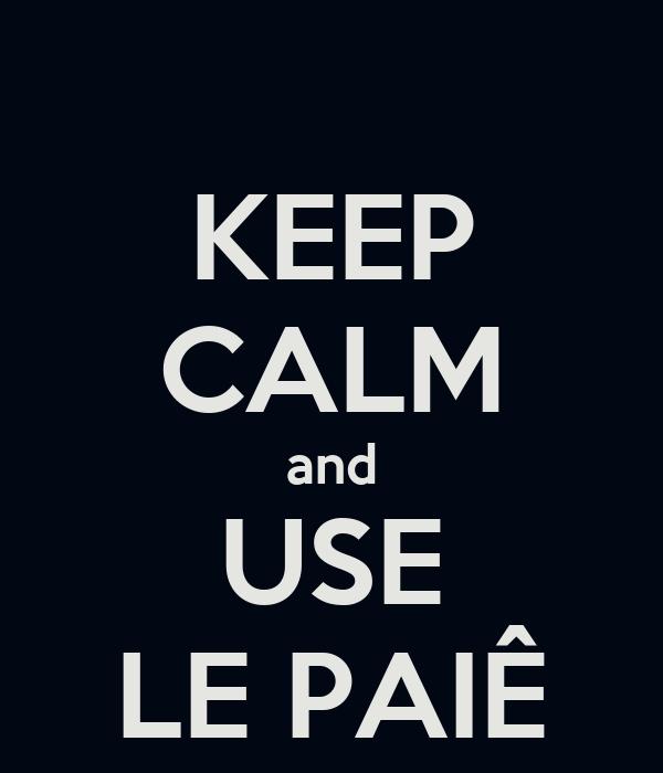 KEEP CALM and USE LE PAIÊ