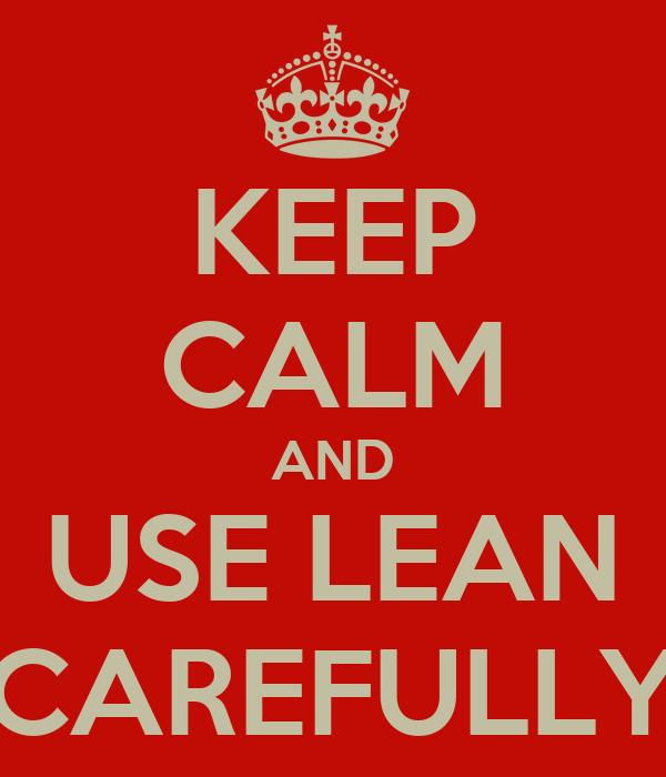 KEEP CALM AND USE LEAN CAREFULLY