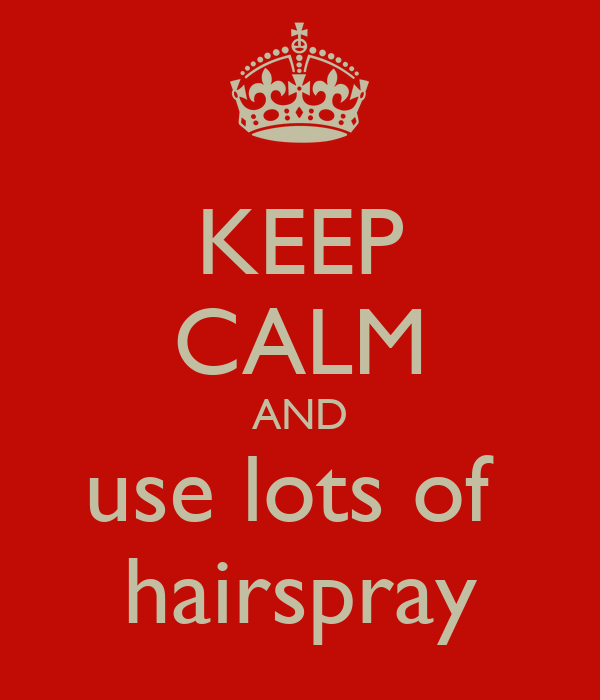 KEEP CALM AND use lots of  hairspray