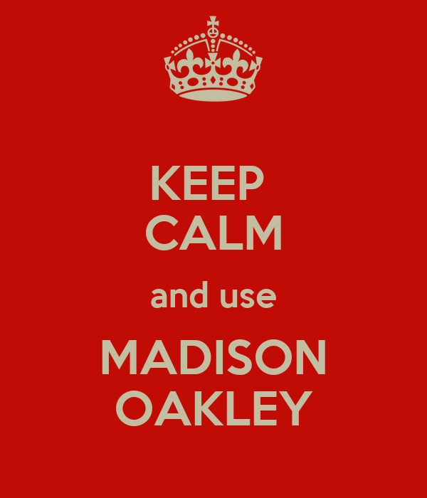 KEEP  CALM and use MADISON OAKLEY