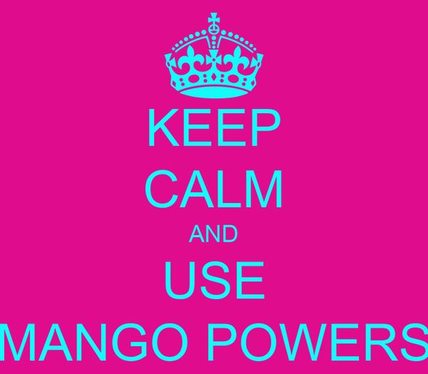 KEEP CALM AND USE MANGO POWERS