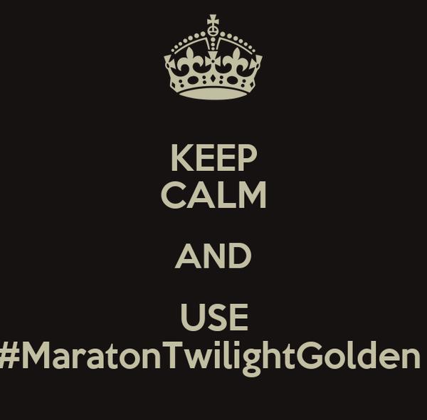 KEEP CALM AND USE #MaratonTwilightGolden