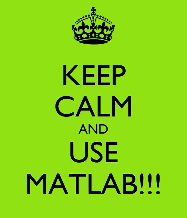 KEEP CALM AND USE MATLAB!!!