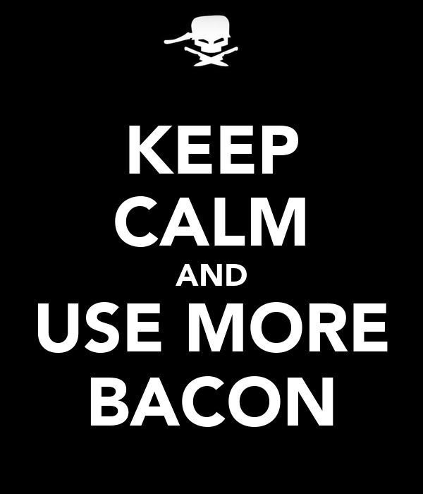KEEP CALM AND USE MORE BACON