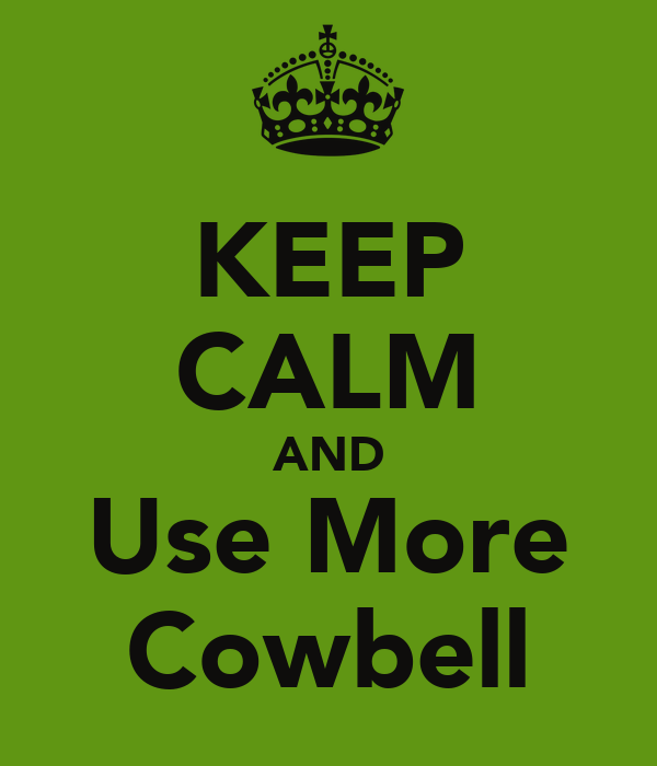 KEEP CALM AND Use More Cowbell