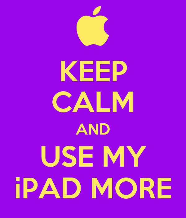 KEEP CALM AND USE MY iPAD MORE