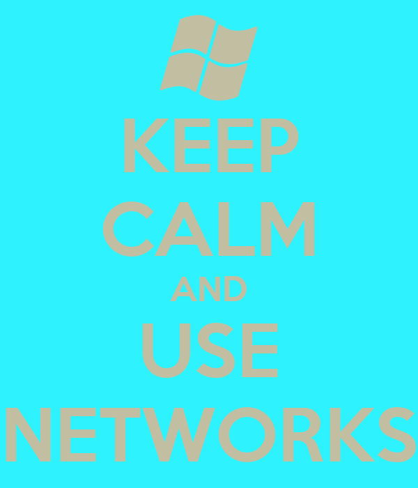 KEEP CALM AND USE NETWORKS