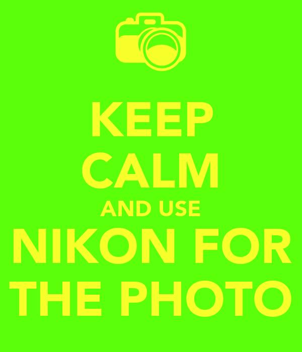 KEEP CALM AND USE NIKON FOR THE PHOTO