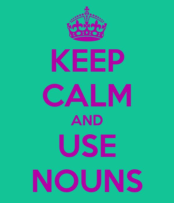 KEEP CALM AND USE NOUNS