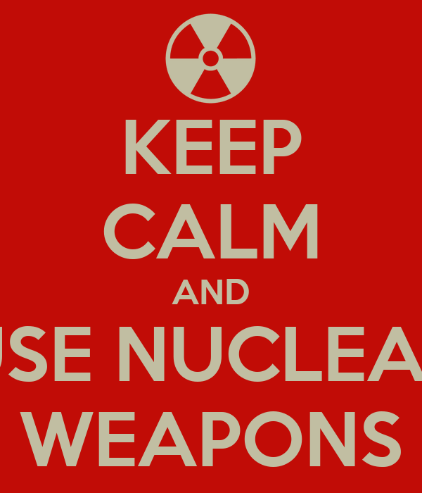 KEEP CALM AND USE NUCLEAR WEAPONS