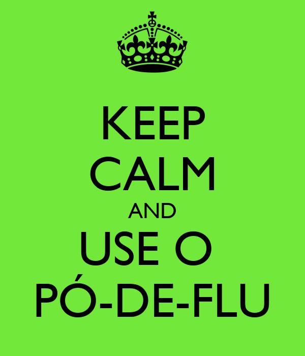 KEEP CALM AND USE O  PÓ-DE-FLU
