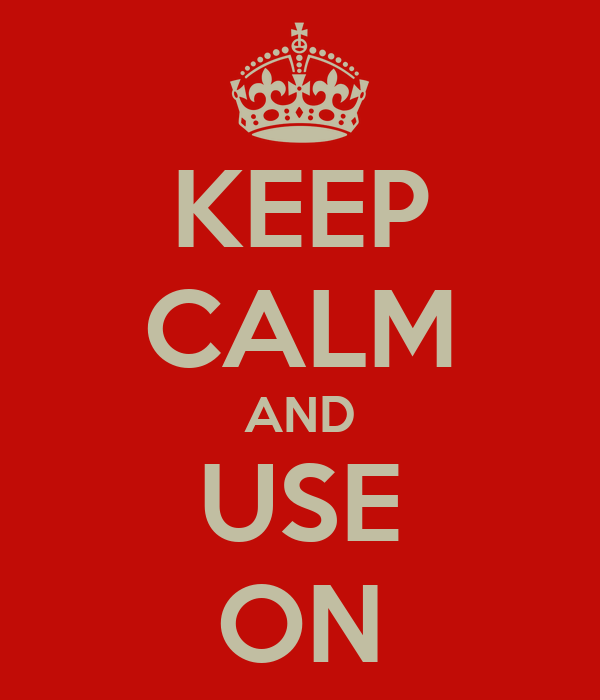 KEEP CALM AND USE ON