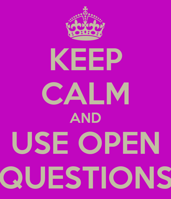 KEEP CALM AND USE OPEN QUESTIONS