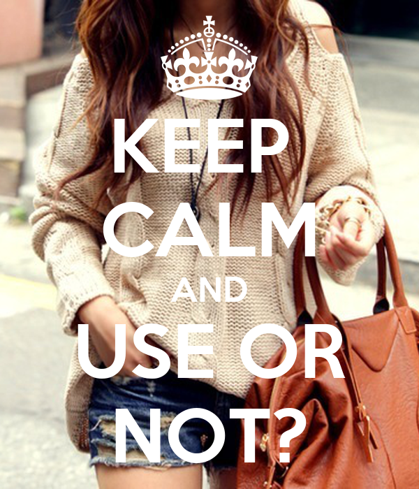 KEEP  CALM AND USE OR NOT?