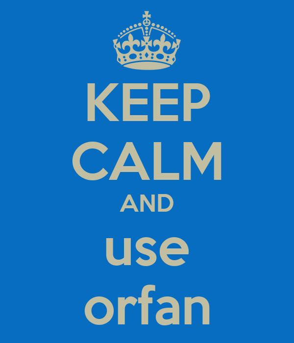 KEEP CALM AND use orfan