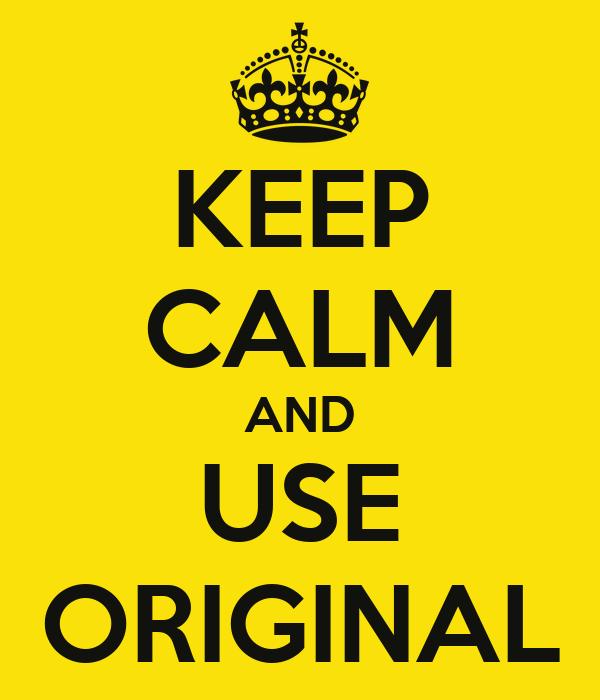 KEEP CALM AND USE ORIGINAL