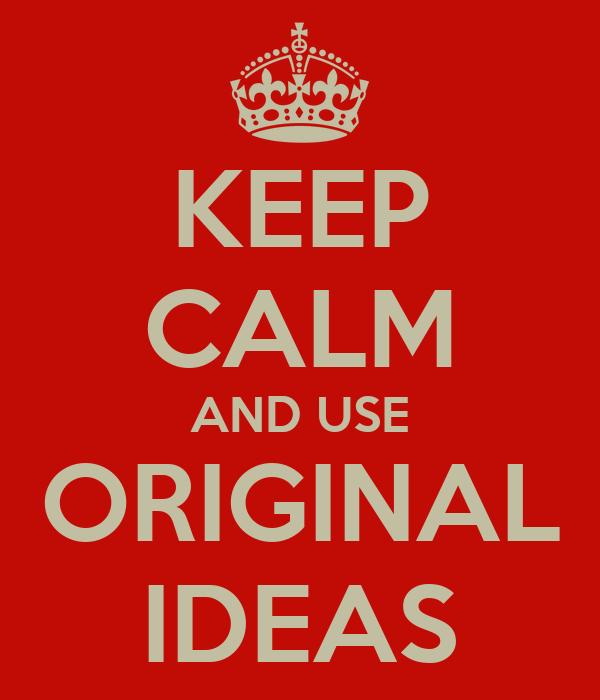 KEEP CALM AND USE ORIGINAL IDEAS
