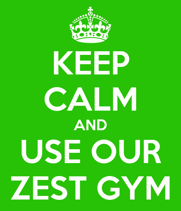 KEEP CALM AND USE OUR ZEST GYM