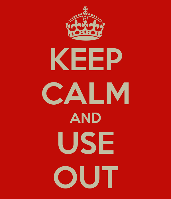 KEEP CALM AND USE OUT