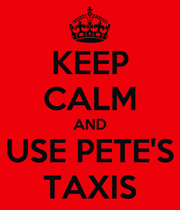 KEEP CALM AND USE PETE'S TAXIS